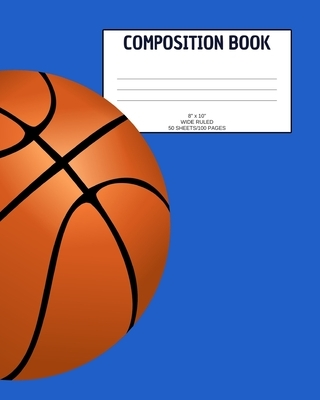 """Composition Book: Basketball; wide ruled; 50 sheets/100 pages; 8"""" x 10"""""""