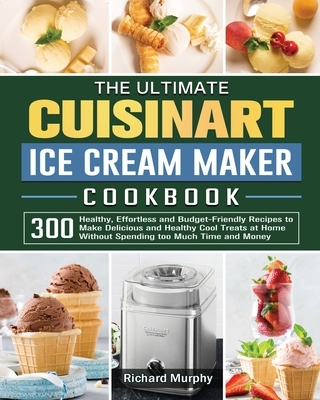 The Ultimate Cuisinart Ice Cream Maker Cookbook: 300 Healthy, Effortless and Budget-Friendly Recipes to Make Delicious and Healthy Cool Treats at Home
