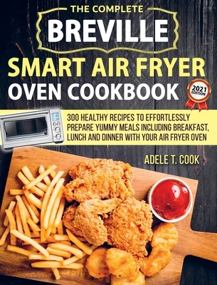 Breville Smart Air Fryer Oven Cookbook 2021: 300 Healthy Recipes To Effortlessly Prepare Yummy Meals Including Breakfast, Lunch And Dinner With Your A