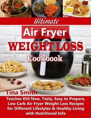 Ultimate Air Fryer Weight Loss Cookbook: Teaches 850 New, Tasty, Easy to Prepare, Low Carb Air Fryer Weight Loss Recipes for Different Lifestyles & He