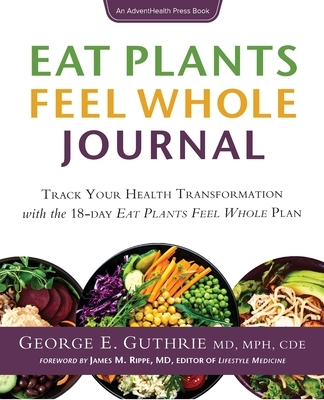 Eat Plants Feel Whole Journal: Track Your Health Transformation with the 18-day Eat Plants Feel Whole Plan