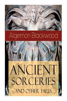 Ancient Sorceries and Other Tales: Supernatural Stories: The Willows, The Insanity of Jones, The Man Who Found Out, The Wendigo, The Glamour of the Sn