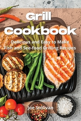Grill Cookbook: Delicious and Easy to Make Fish and Sea-food Grilling Recipes