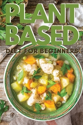 Plant-Based Diet for Beginners: Vegan Cookbook to Boost Your Energy and Lose Weight Quickly. 50 Recipes with Pictures