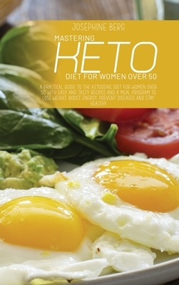 Mastering Keto Diet For Women Over 50: A Practical Guide To The Ketogenic Diet For Women Over 50 With Easy And Tasty Recipes And A Meal Program To Los