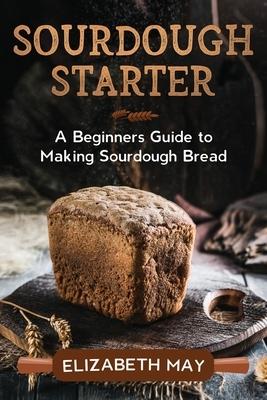 Sourdough Starter: A Beginners Guide to Making Sourdough Bread