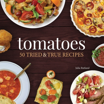 Tomatoes: 50 Tried & True Recipes