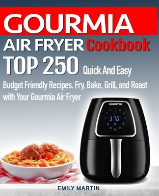 GOURMIA AIR FRYER Cookbook: TOP 250 Quick And Easy Budget Friendly Recipes. Fry, Bake, Grill, and Roast with Your GOURMIA Air Fryer