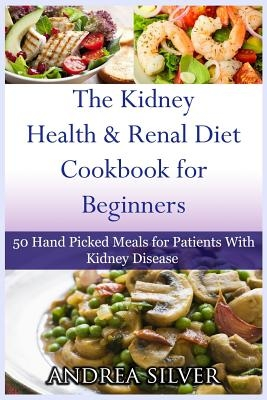 The Kidney Health and Renal Diet Cookbook for Beginners: 50 Hand Picked Meals for Patients With Kidney Disease