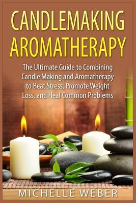 Candlemaking Aromatherapy: The Ultimate Guide to Combining Candle Making and Aromatherapy to Beat Stress, Promote Weight Loss, and Heal Common Pr