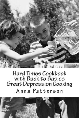 Hard Times Cookbook with Back to Basics Great Depression Cooking