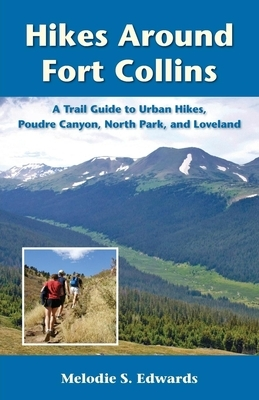Hikes Around Fort Collins: A Trail Guide to Urban Hikes, Poudre Canyon, North Park, and Loveland
