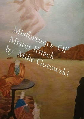 Misfortunes Of Mister Knack by Mike Gutowski