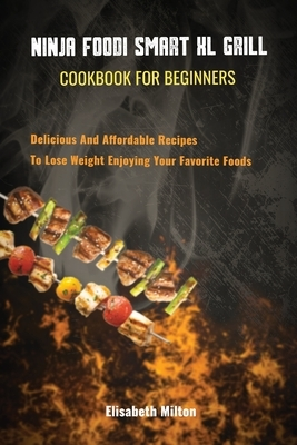 Ninja Foodi Smart XL Grill Cookbook for Beginners Delicious And Affordable Recipes To Lose Weight Enjoying Your Favorite Foods