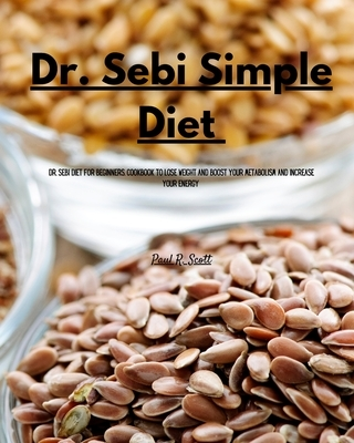 Dr Sebi Simple Diet: Dr. Sebi Diet for Beginners. Cookbook to Lose Weight and Boost your Metabolism and Increase Your Energy