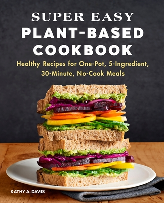 Super Easy Plant-Based Cookbook: Healthy Recipes for One-Pot, 5-Ingredient, 30-Minute, No-Cook Meals