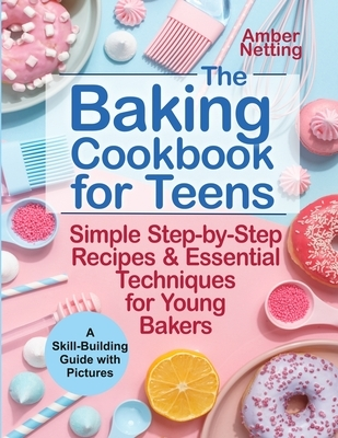 The Baking Cookbook for Teens: Simple Step-by-Step Recipes & Essential Techniques for Young Bakers. A Skill-Building Guide with Pictures