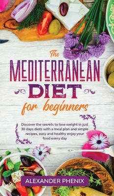 The Mediterranean diet for beginners: Discover the secrets to lose weight in just 30 days diets with a meal plan and simple recipes, easy and healthy