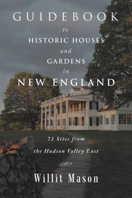 Guidebook to Historic Houses and Gardens in New England: 71 Sites from the Hudson Valley East