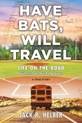 Have Bats, Will Travel: Life on the Road with Teenage Baseball Players, a True Story