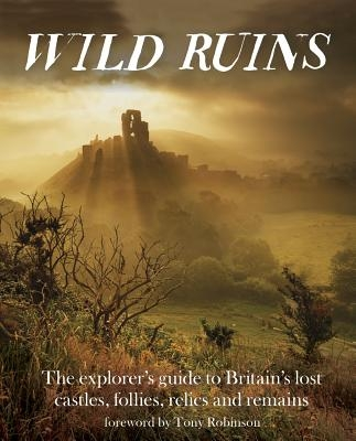 Wild Ruins: The Explorer's Guide to Britain's Lost Castles, Follies, Relics and Remains
