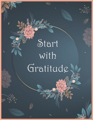 Start With Gratitude Notebook: Daily Gratitude Notebook - Positivity Diary for a Happier You in Just 5 Minutes a Day / Size (8.5 x 11 in) - 120 Pages