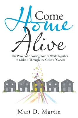Come Home Alive: The Power of Knowing How to Work Together to Make It Through the Crisis of Cancer