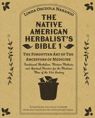 The Native American Herbalist's Bible 1 - The Forgotten Art of The Ancestors of Medicine: Traditional Herbalism, Modern Methods, and Spiritual Practic