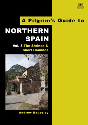 A Pilgrim's Guide to Northern Spain Vol. 3: The Shrines and Short Caminos