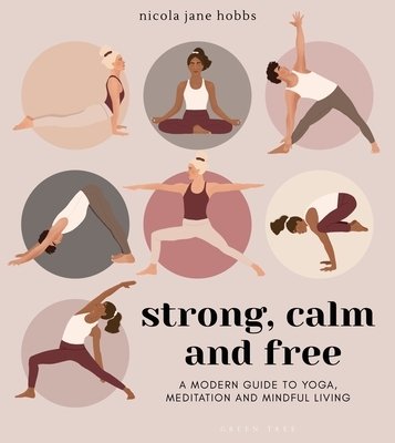 Strong, Calm and Free: A Modern Guide to Yoga, Meditation and Mindful Living