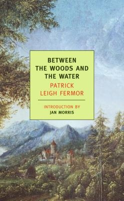 Between the Woods and the Water: On Foot to Constantinople: From the Middle Danube to the Iron Gates