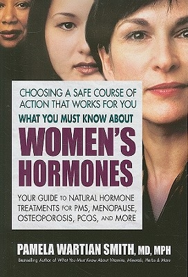 What You Must Know about Women's Hormones: Your Guide to Natural Hormone Treatments for Pms, Menopause, Osteoporis, Pcos, and More