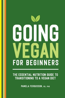 Going Vegan for Beginners: The Essential Nutrition Guide to Transitioning to a Vegan Diet