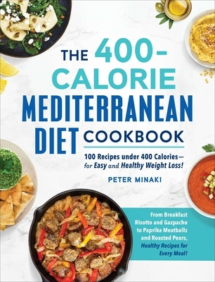 The 400-Calorie Mediterranean Diet Cookbook: 100 Recipes Under 400 Calories--For Easy and Healthy Weight Loss!