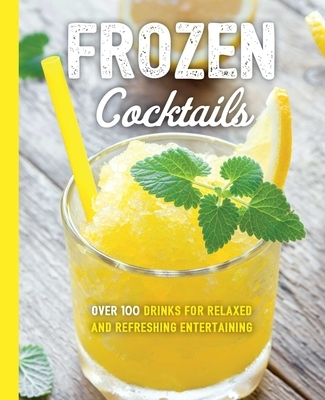 Frozen Cocktails: Over 100 Drinks for Relaxed and Refreshing Entertaining