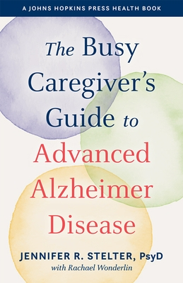 The Busy Caregiver's Guide to Advanced Alzheimer Disease