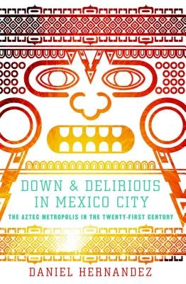 Down & Delirious in Mexico City: The Aztec Metropolis in the Twenty-First Century