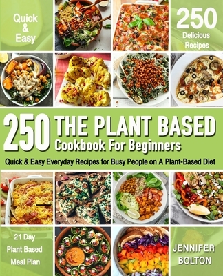 The Plant Based Cookbook for Beginners: 250 Quick & Easy Everyday Recipes for Busy People on A Plant Based Diet 21-Day Plant-Based Meal Plan (Plant-Ba