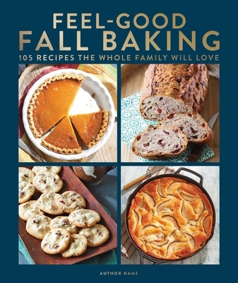 Feel-Good Fall Baking: 105 Recipes the Whole Family Will Love