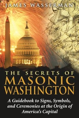The Secrets of Masonic Washington: A Guidebook to the Signs, Symbols, and Ceremonies at the Origin of America's Capital