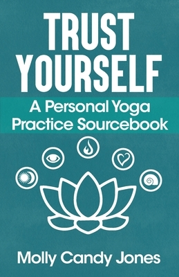 Trust Yourself: A Personal Yoga Practice Sourcebook
