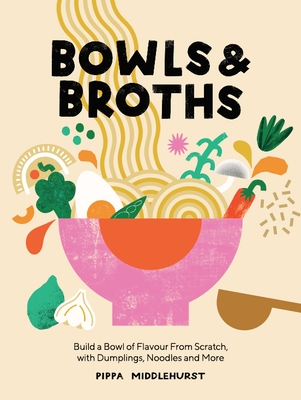 Bowls and Broths: Build a Bowl of Flavour from Scratch, with Dumplings, Noodles, and More