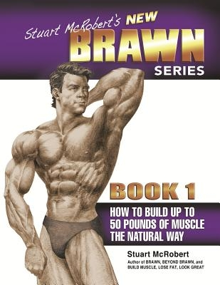 Stuart McRobert's New Brawn Series, Book 1: How to Build Up to 50 Pounds of Muscle the Natural Way