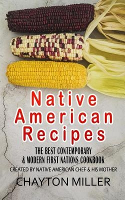 Native American Recipes: The Best Contemporary & Modern First Nations Cookbook: Created By Native American Chef & His Mother (Native American C