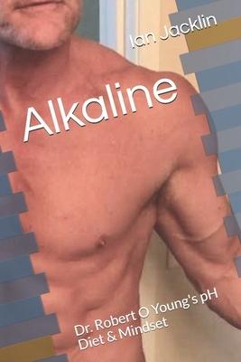 Alkaline: Dr. Robert O Young's pH Diet & Mindset