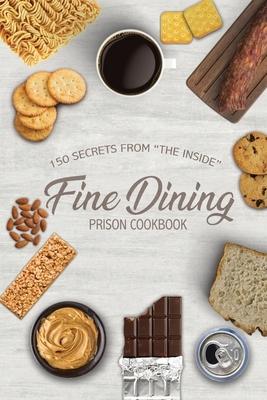 "Fine Dining Prison Cookbook: 150 Secrets From ""The Inside"""