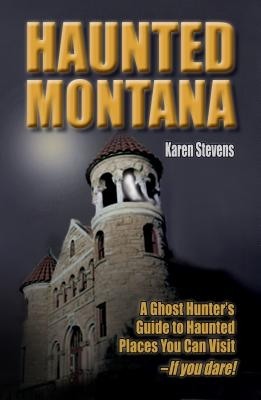 Haunted Montana: A Ghost Hunter's Guide to Haunted Places You Can Visit - If You Dare!