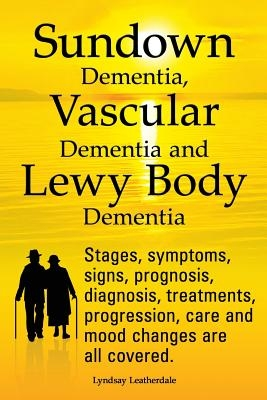 Sundown Dementia, Vascular Dementia and Lewy Body Dementia Explained. Stages, Symptoms, Signs, Prognosis, Diagnosis, Treatments, Progression, Care and