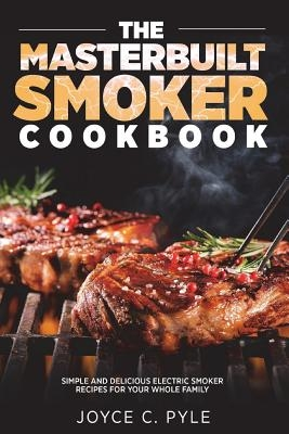 The Masterbuilt Smoker Cookbook: Simple and Delicious Electric Smoker Recipes for Your Whole Family