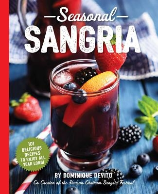 Seasonal Sangria: 101 Delicious Recipes to Enjoy All Year Long! (Wine & Spirits Recipes, Cookbooks for Entertaining, Drinks & Beverages,